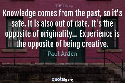 Photo Quote of Knowledge comes from the past, so it's safe. It is also out of date. It's the opposite of originality... Experience is the opposite of being creative.