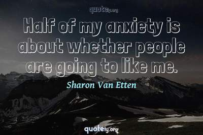 Photo Quote of Half of my anxiety is about whether people are going to like me.