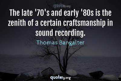 Photo Quote of The late '70's and early '80s is the zenith of a certain craftsmanship in sound recording.