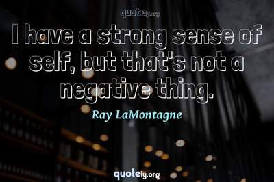 Photo Quote of I have a strong sense of self, but that's not a negative thing.