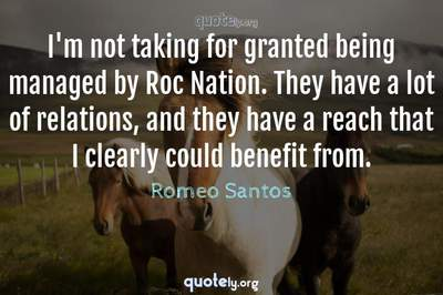 Photo Quote of I'm not taking for granted being managed by Roc Nation. They have a lot of relations, and they have a reach that I clearly could benefit from.