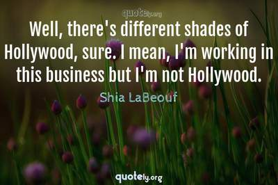 Photo Quote of Well, there's different shades of Hollywood, sure. I mean, I'm working in this business but I'm not Hollywood.