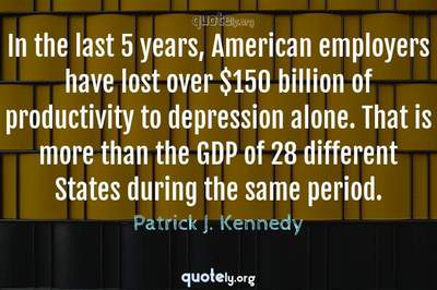 Photo Quote of In the last 5 years, American employers have lost over $150 billion of productivity to depression alone. That is more than the GDP of 28 different States during the same period.