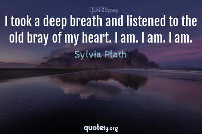 Photo Quote of I took a deep breath and listened to the old bray of my heart. I am. I am. I am.