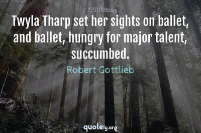 Photo Quote of Twyla Tharp set her sights on ballet, and ballet, hungry for major talent, succumbed.