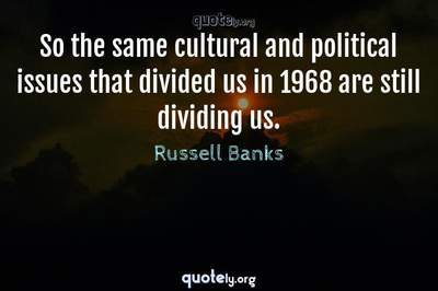 Photo Quote of So the same cultural and political issues that divided us in 1968 are still dividing us.