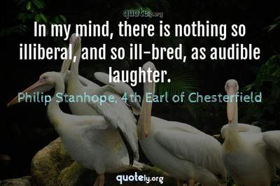 Photo Quote of In my mind, there is nothing so illiberal, and so ill-bred, as audible laughter.