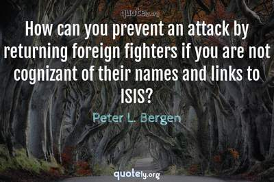 Photo Quote of How can you prevent an attack by returning foreign fighters if you are not cognizant of their names and links to ISIS?