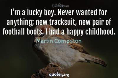 Photo Quote of I'm a lucky boy. Never wanted for anything; new tracksuit, new pair of football boots. I had a happy childhood.