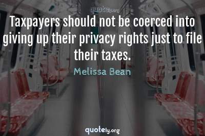 Photo Quote of Taxpayers should not be coerced into giving up their privacy rights just to file their taxes.