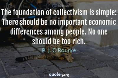 Photo Quote of The foundation of collectivism is simple: There should be no important economic differences among people. No one should be too rich.