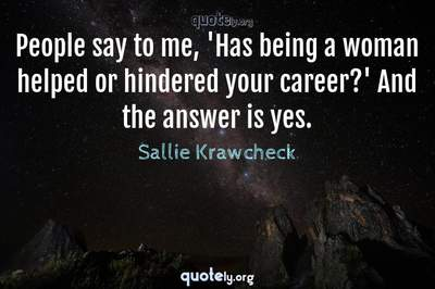 Photo Quote of People say to me, 'Has being a woman helped or hindered your career?' And the answer is yes.