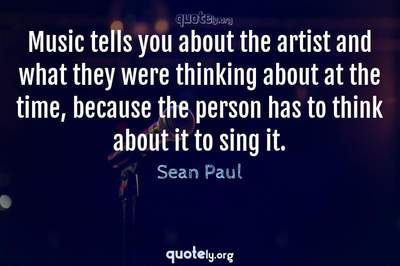 Photo Quote of Music tells you about the artist and what they were thinking about at the time, because the person has to think about it to sing it.