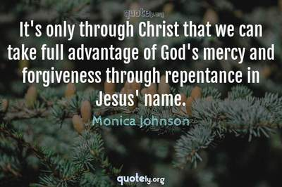 Photo Quote of It's only through Christ that we can take full advantage of God's mercy and forgiveness through repentance in Jesus' name.