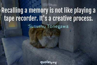 Photo Quote of Recalling a memory is not like playing a tape recorder. It's a creative process.