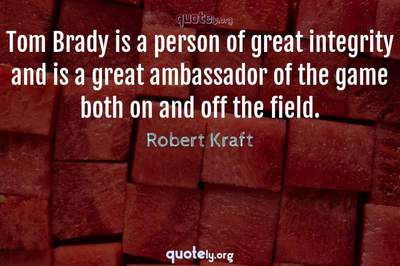 Photo Quote of Tom Brady is a person of great integrity and is a great ambassador of the game both on and off the field.