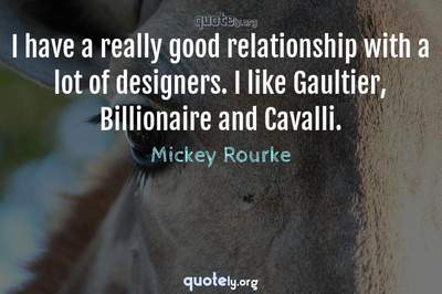 Photo Quote of I have a really good relationship with a lot of designers. I like Gaultier, Billionaire and Cavalli.