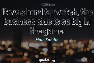 Photo Quote of It was hard to watch, the business side is so big in the game.