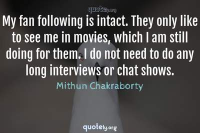 Photo Quote of My fan following is intact. They only like to see me in movies, which I am still doing for them. I do not need to do any long interviews or chat shows.