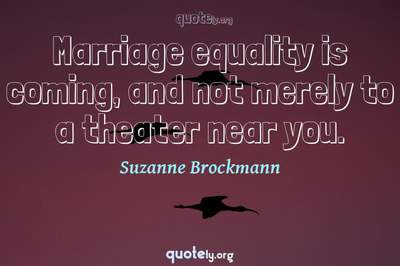Photo Quote of Marriage equality is coming, and not merely to a theater near you.
