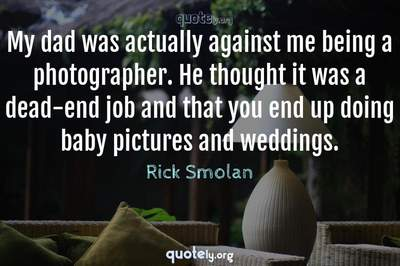Photo Quote of My dad was actually against me being a photographer. He thought it was a dead-end job and that you end up doing baby pictures and weddings.