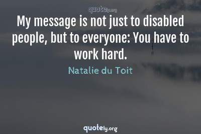 Photo Quote of My message is not just to disabled people, but to everyone: You have to work hard.