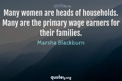 Photo Quote of Many women are heads of households. Many are the primary wage earners for their families.