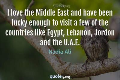 Photo Quote of I love the Middle East and have been lucky enough to visit a few of the countries like Egypt, Lebanon, Jordon and the U.A.E.