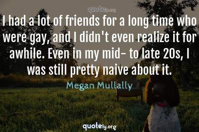 Photo Quote of I had a lot of friends for a long time who were gay, and I didn't even realize it for awhile. Even in my mid- to late 20s, I was still pretty naive about it.