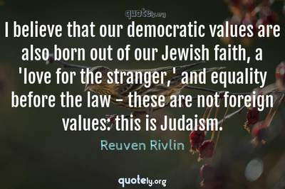 Photo Quote of I believe that our democratic values are also born out of our Jewish faith, a 'love for the stranger,' and equality before the law - these are not foreign values: this is Judaism.