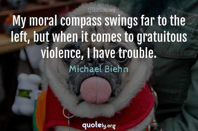 Photo Quote of My moral compass swings far to the left, but when it comes to gratuitous violence, I have trouble.