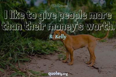 Photo Quote of I like to give people more than their money's worth.