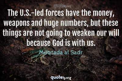 Photo Quote of The U.S.-led forces have the money, weapons and huge numbers, but these things are not going to weaken our will because God is with us.
