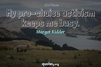 Photo Quote of My pro-choice activism keeps me busy.
