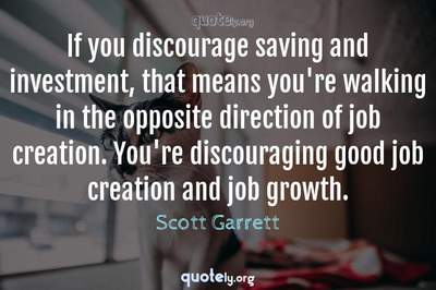 Photo Quote of If you discourage saving and investment, that means you're walking in the opposite direction of job creation. You're discouraging good job creation and job growth.