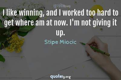 Photo Quote of I like winning, and I worked too hard to get where am at now. I'm not giving it up.