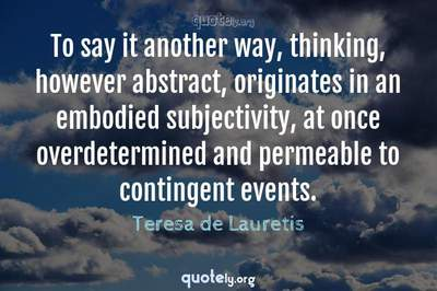 Photo Quote of To say it another way, thinking, however abstract, originates in an embodied subjectivity, at once overdetermined and permeable to contingent events.