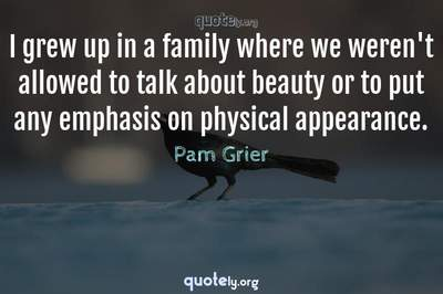 Photo Quote of I grew up in a family where we weren't allowed to talk about beauty or to put any emphasis on physical appearance.