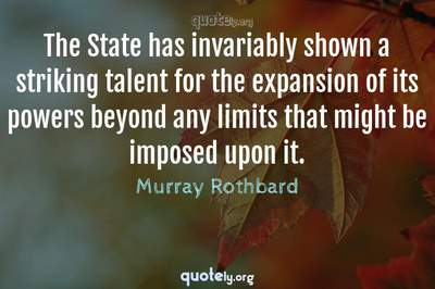 Photo Quote of The State has invariably shown a striking talent for the expansion of its powers beyond any limits that might be imposed upon it.