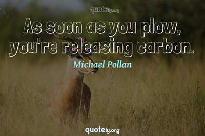 Photo Quote of As soon as you plow, you're releasing carbon.