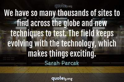 Photo Quote of We have so many thousands of sites to find across the globe and new techniques to test. The field keeps evolving with the technology, which makes things exciting.
