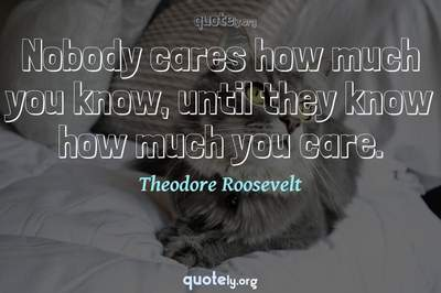 Photo Quote of Nobody cares how much you know, until they know how much you care.