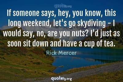 Photo Quote of If someone says, hey, you know, this long weekend, let's go skydiving - I would say, no, are you nuts? I'd just as soon sit down and have a cup of tea.