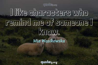 Photo Quote of I like characters who remind me of someone I know.