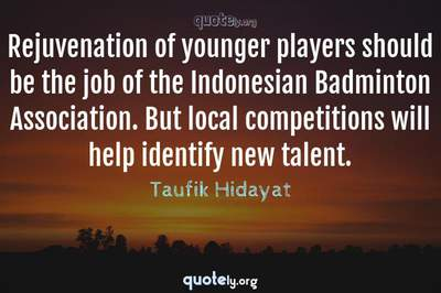 Photo Quote of Rejuvenation of younger players should be the job of the Indonesian Badminton Association. But local competitions will help identify new talent.