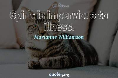 Photo Quote of Spirit is impervious to illness.