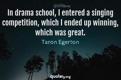 Photo Quote of In drama school, I entered a singing competition, which I ended up winning, which was great.