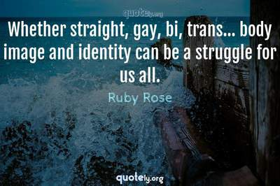 Photo Quote of Whether straight, gay, bi, trans... body image and identity can be a struggle for us all.