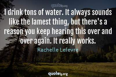 Photo Quote of I drink tons of water. It always sounds like the lamest thing, but there's a reason you keep hearing this over and over again. It really works.