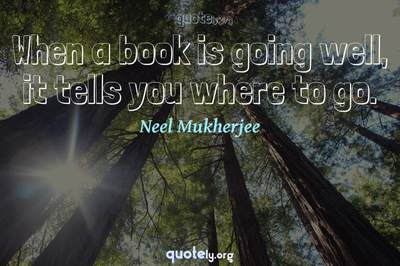 Photo Quote of When a book is going well, it tells you where to go.